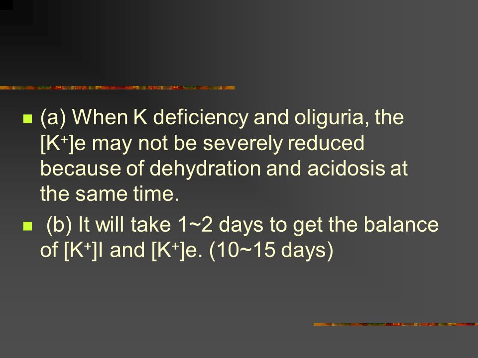 (a) When K deficiency and oliguria, the [K+]e may not be severely reduced because of dehydration and acidosis at the same time.